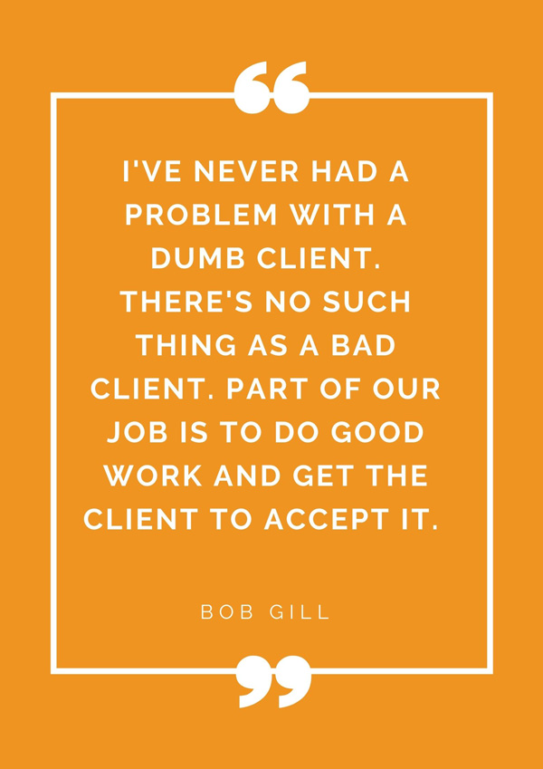 top-design-quotes-famous-designers-bob-gill-ive-never-had-a-problem-with-a-dumb-client-theres-no-such-thing-as-a-bad-client-part-of-our-job-is-to-do-good-work-and-get-the-client-to-accept-it