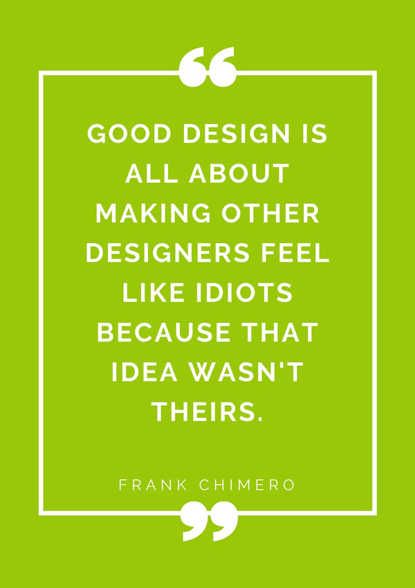 top-design-quotes-famous-designers-frank-chimero-good-design-is-all-about-making-other-designers-feel-like-idiots-because-that-idea-wasnt-theirs