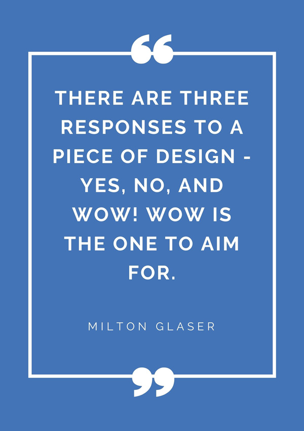 top-design-quotes-famous-designers-milton-glaser-quote-there-are-three-responses-to-a-piece-of-design-yes-no-and-wOw-wow-is-the-one-to-aim-for