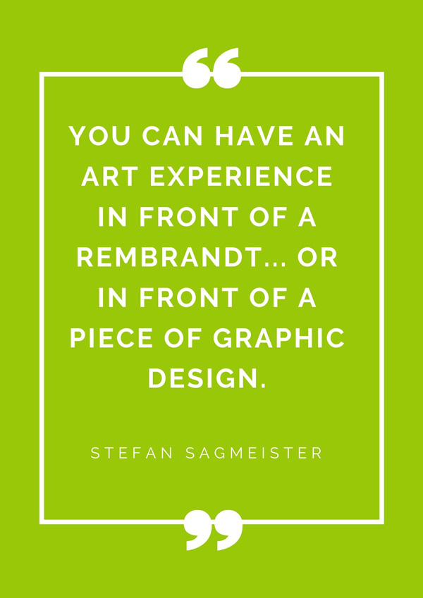 top-design-quotes-famous-designers-stefan-sagmeister-you-can-have-an-art-experience-in-front-of-a-Rembrandt-or-in-front-of-a-piece-of-graphic-design